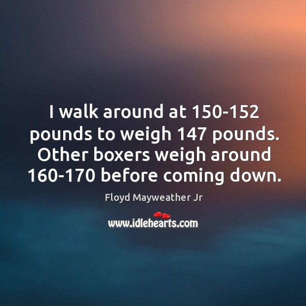 I walk around at 150-152 pounds to weigh 147 pounds. Other boxers weigh Image