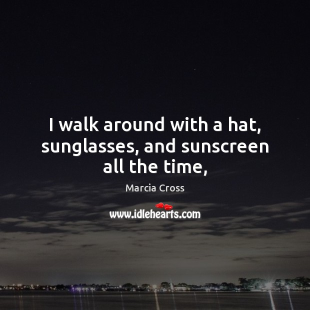 I walk around with a hat, sunglasses, and sunscreen all the time, Image