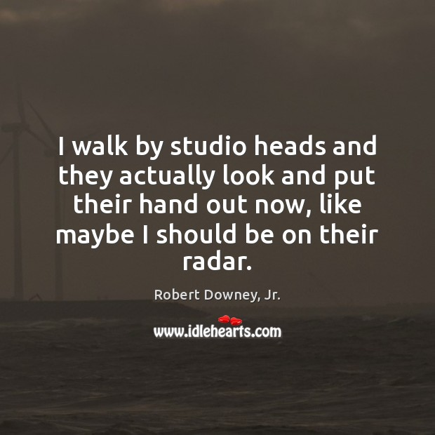 I walk by studio heads and they actually look and put their Robert Downey, Jr. Picture Quote