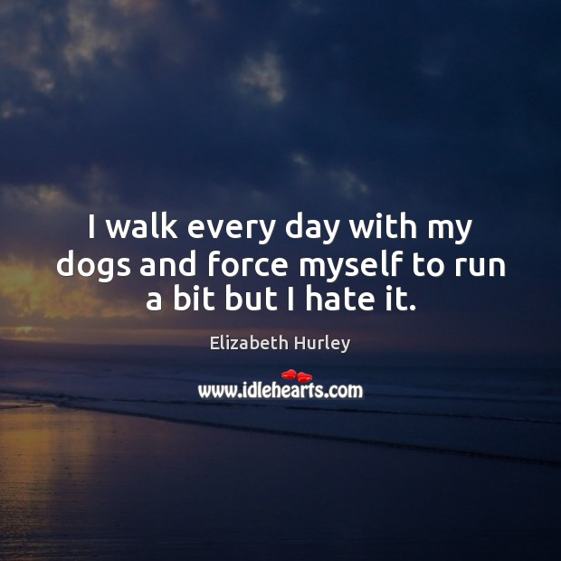 I walk every day with my dogs and force myself to run a bit but I hate it. Elizabeth Hurley Picture Quote
