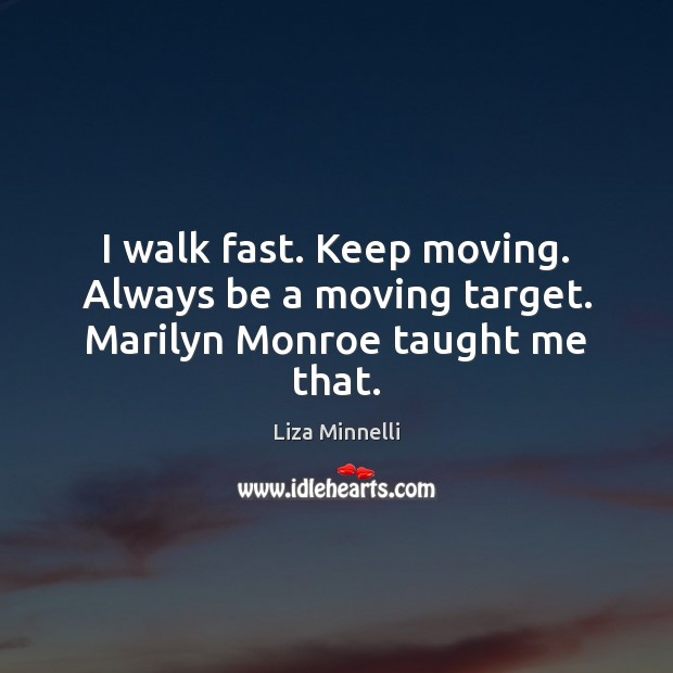 I walk fast. Keep moving. Always be a moving target. Marilyn Monroe taught me that. Image