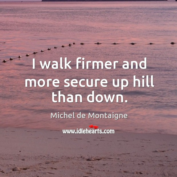 Image, I walk firmer and more secure up hill than down.