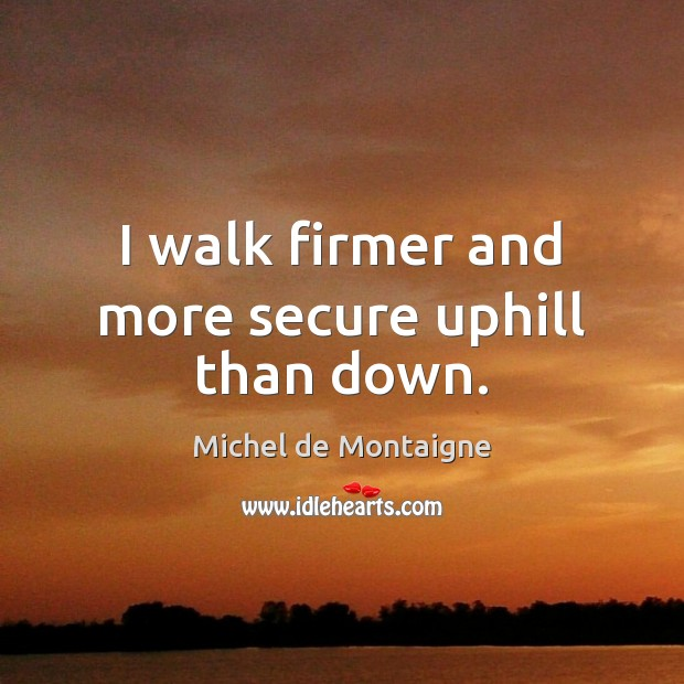 Image, I walk firmer and more secure uphill than down.