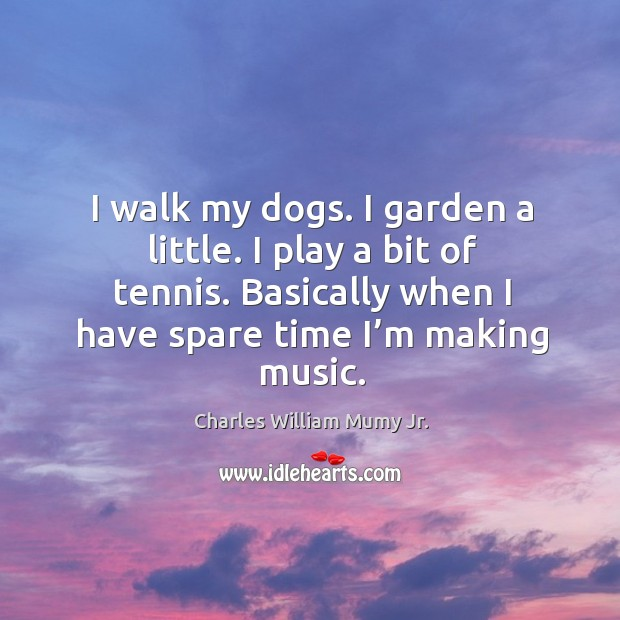 I walk my dogs. I garden a little. I play a bit of tennis. Basically when I have spare time I'm making music. Image