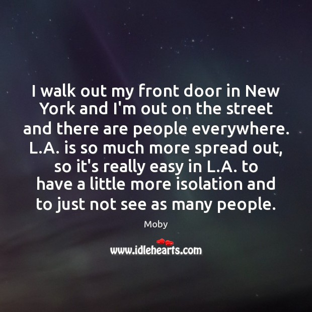 I walk out my front door in New York and I'm out Moby Picture Quote