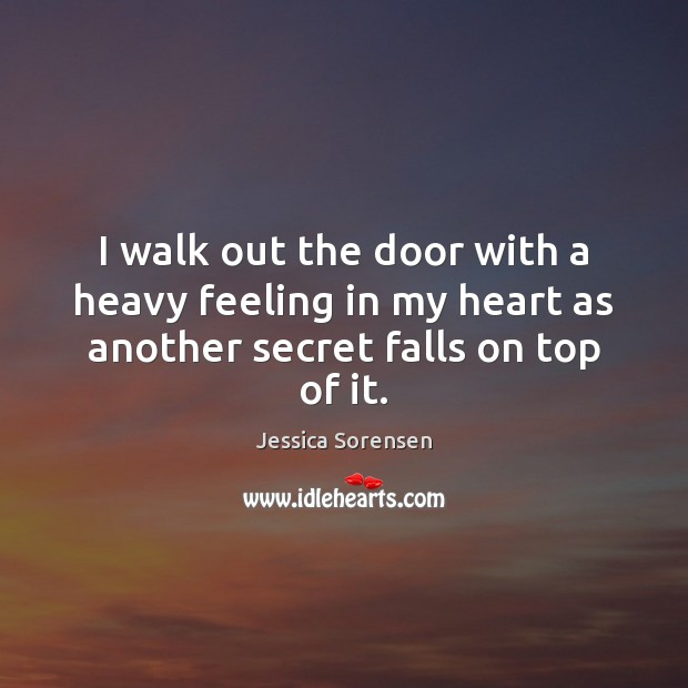 I walk out the door with a heavy feeling in my heart as another secret falls on top of it. Jessica Sorensen Picture Quote