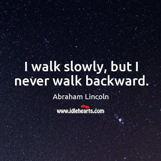 Image, I walk slowly, but I never walk backward.