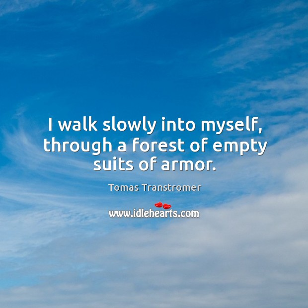 I walk slowly into myself, through a forest of empty suits of armor. Image