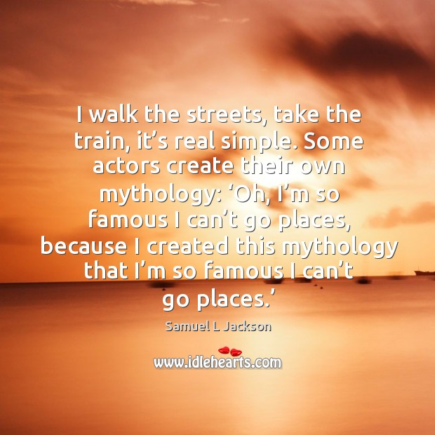 I walk the streets, take the train, it's real simple. Some actors create their own mythology: Image