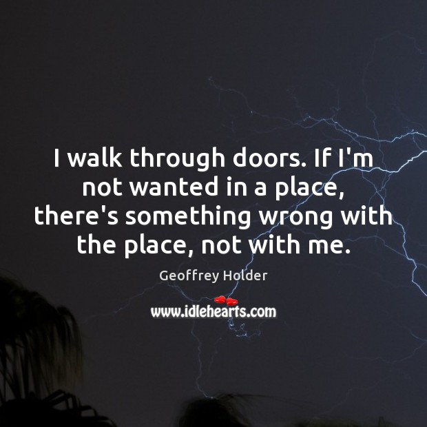 I walk through doors. If I'm not wanted in a place, there's Image