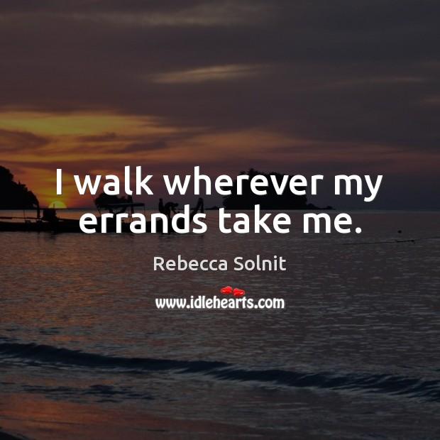 I walk wherever my errands take me. Rebecca Solnit Picture Quote