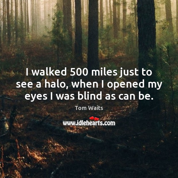 I walked 500 miles just to see a halo, when I opened my eyes I was blind as can be. Image