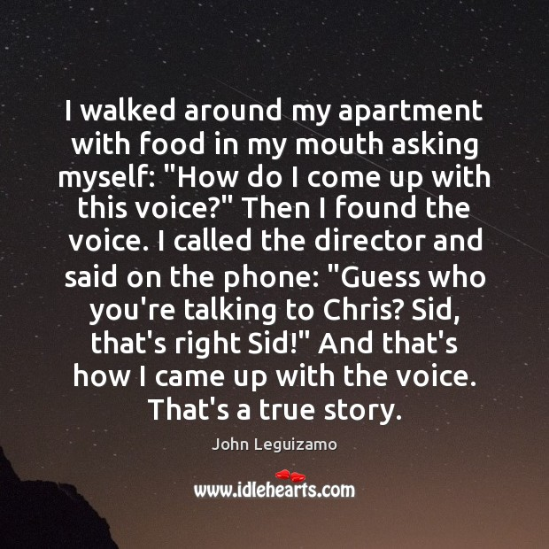 """I walked around my apartment with food in my mouth asking myself: """" John Leguizamo Picture Quote"""