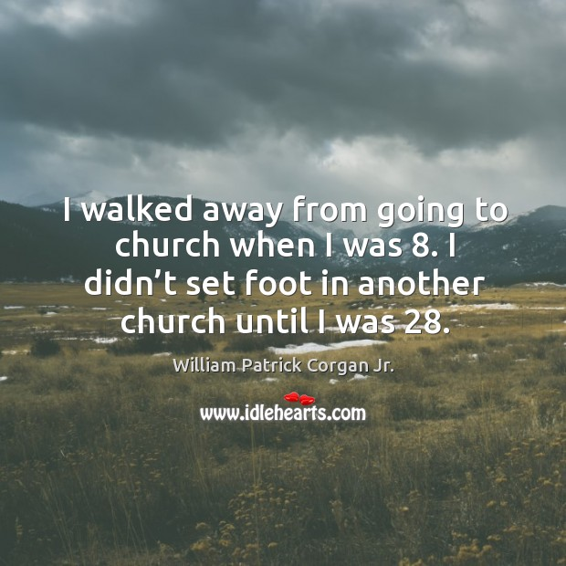 I walked away from going to church when I was 8. I didn't set foot in another church until I was 28. Image