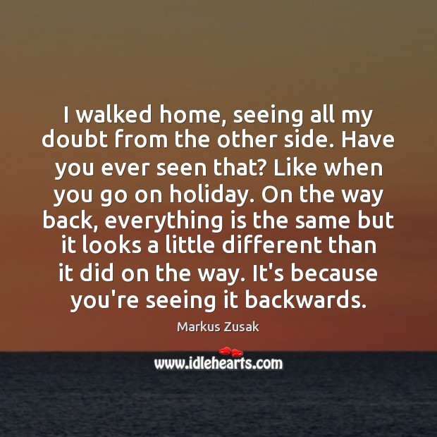 I walked home, seeing all my doubt from the other side. Have Markus Zusak Picture Quote