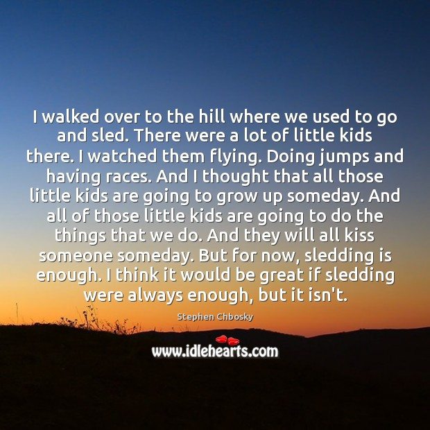 I walked over to the hill where we used to go and Stephen Chbosky Picture Quote