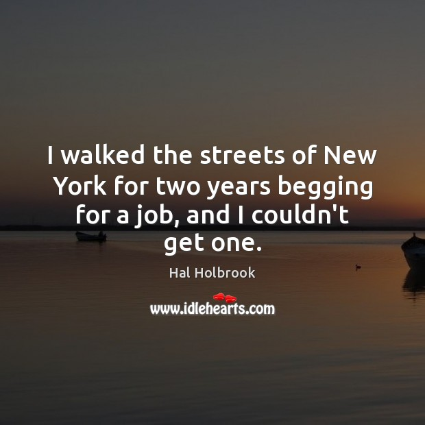 I walked the streets of New York for two years begging for a job, and I couldn't get one. Hal Holbrook Picture Quote