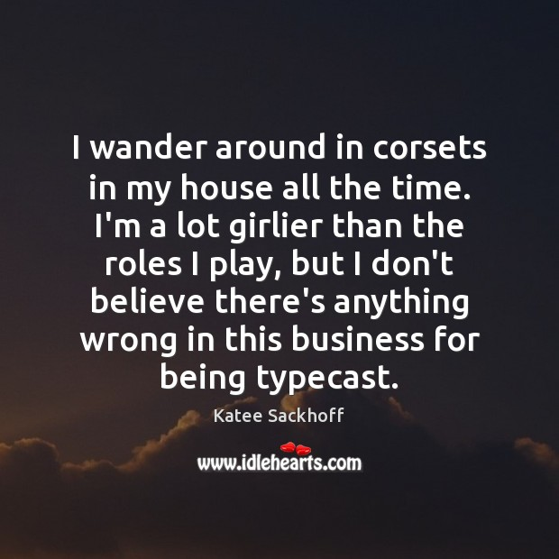 I wander around in corsets in my house all the time. I'm Katee Sackhoff Picture Quote