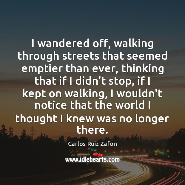 I wandered off, walking through streets that seemed emptier than ever, thinking Carlos Ruiz Zafon Picture Quote