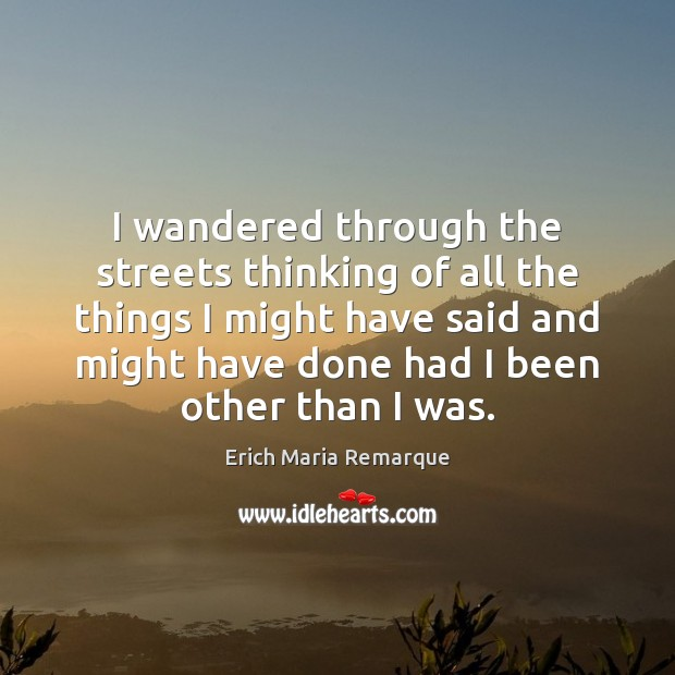 I wandered through the streets thinking of all the things I might Erich Maria Remarque Picture Quote
