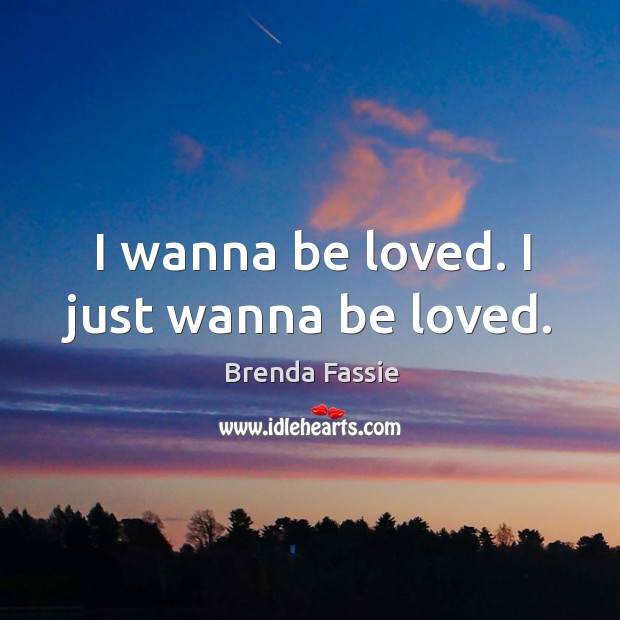 Image, I wanna be loved. I just wanna be loved.