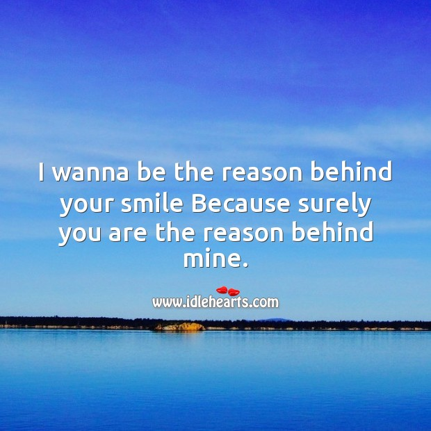 Image, I wanna be the reason behind your smile because surely you are the reason behind mine.