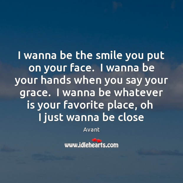 I wanna be the smile you put on your face.  I wanna Image