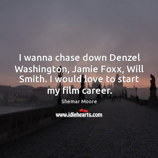 I wanna chase down Denzel Washington, Jamie Foxx, Will Smith. I would Image