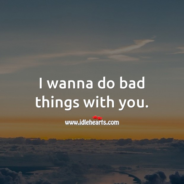 Image, I wanna do bad things with you.