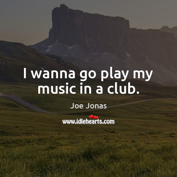 I wanna go play my music in a club. Image