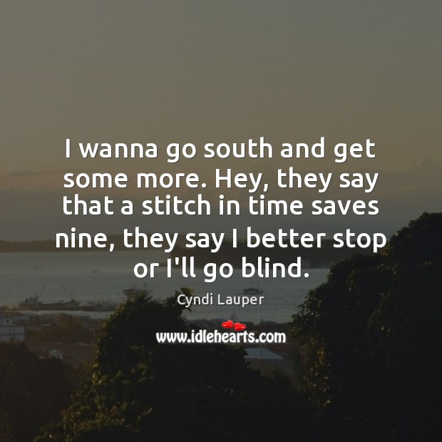 I wanna go south and get some more. Hey, they say that Cyndi Lauper Picture Quote