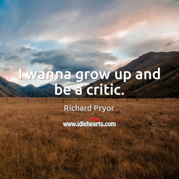 I wanna grow up and be a critic. Richard Pryor Picture Quote