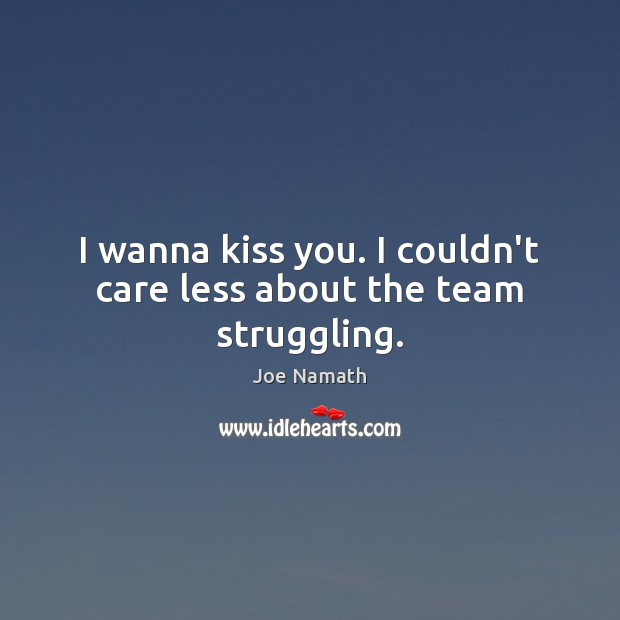 I wanna kiss you. I couldn't care less about the team struggling. Joe Namath Picture Quote