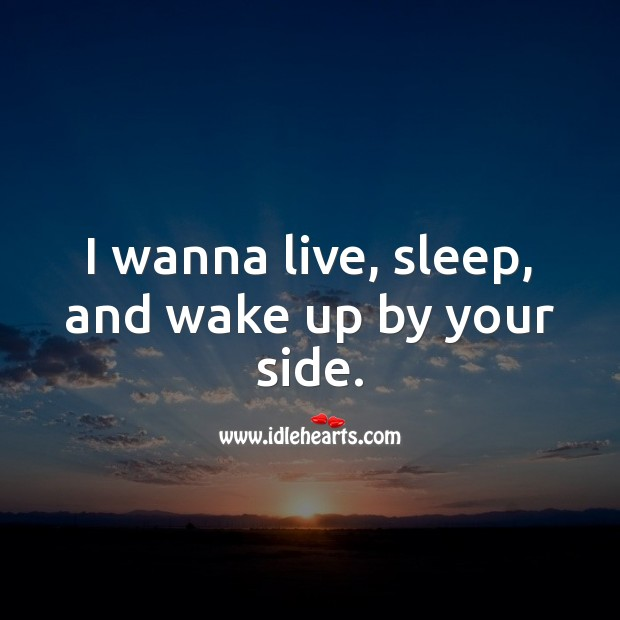 Image, I wanna live, sleep, and wake up by your side.