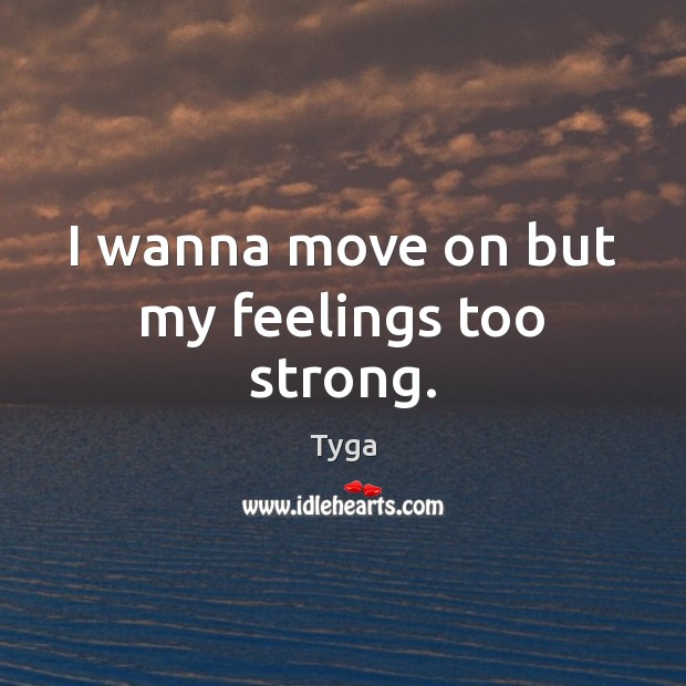 I wanna move on but my feelings too strong. Move On Quotes Image