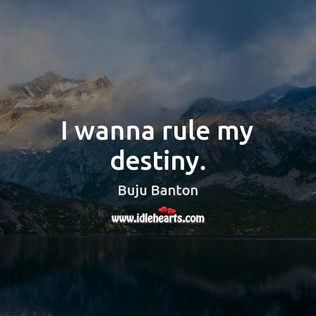 I wanna rule my destiny. Image