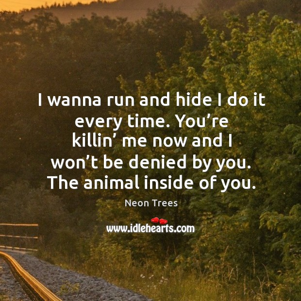 I wanna run and hide I do it every time. You're killin' me now and I won't be denied by you. Image