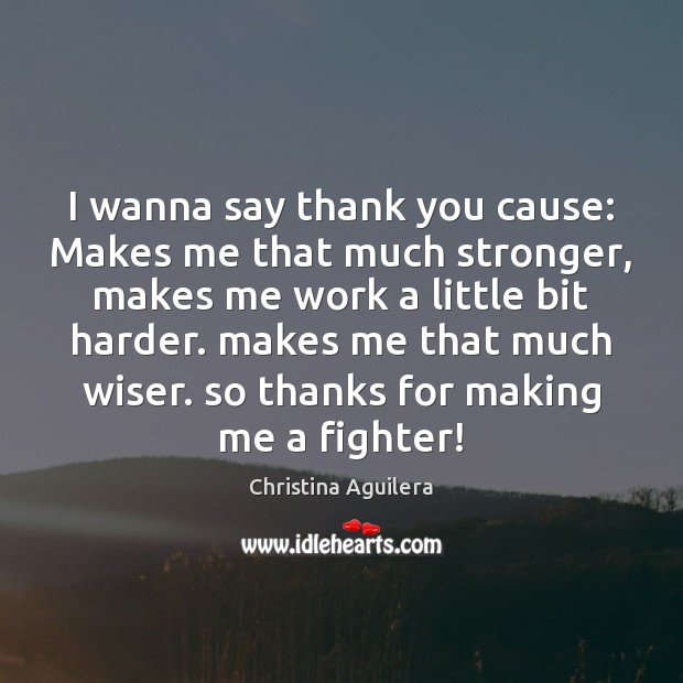 I wanna say thank you cause: Makes me that much stronger, makes Christina Aguilera Picture Quote