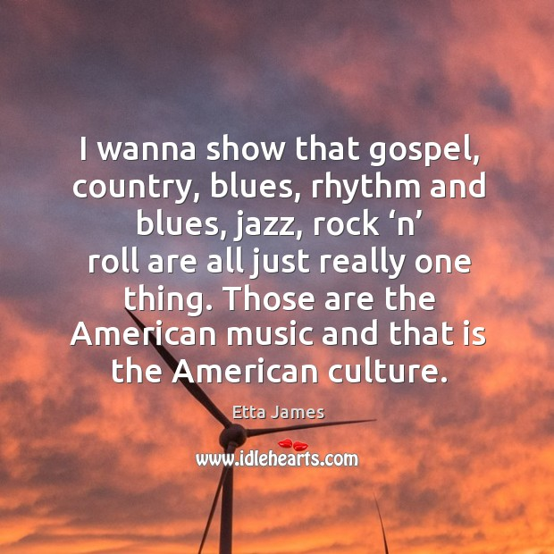 I wanna show that gospel, country, blues, rhythm and blues, jazz, rock 'n' roll are all just Image