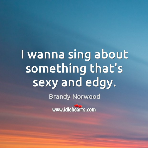 I wanna sing about something that's sexy and edgy. Brandy Norwood Picture Quote
