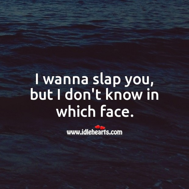 I wanna slap you, but I don't know in which face. Funny Quotes Image