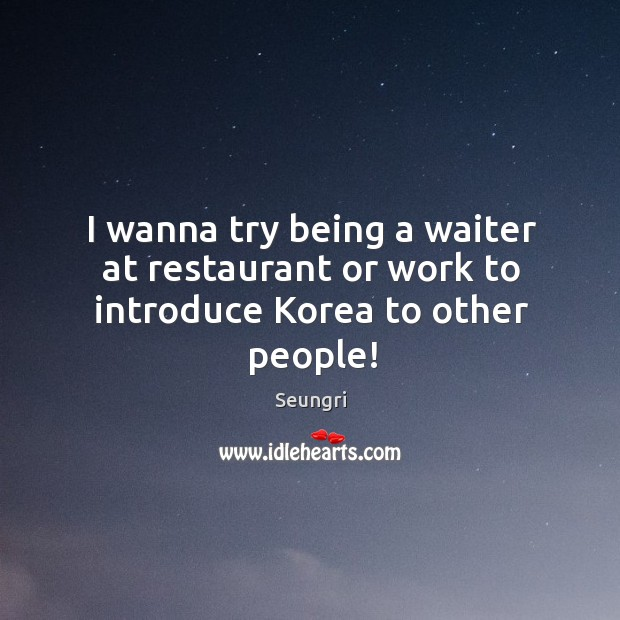 Image, I wanna try being a waiter at restaurant or work to introduce Korea to other people!