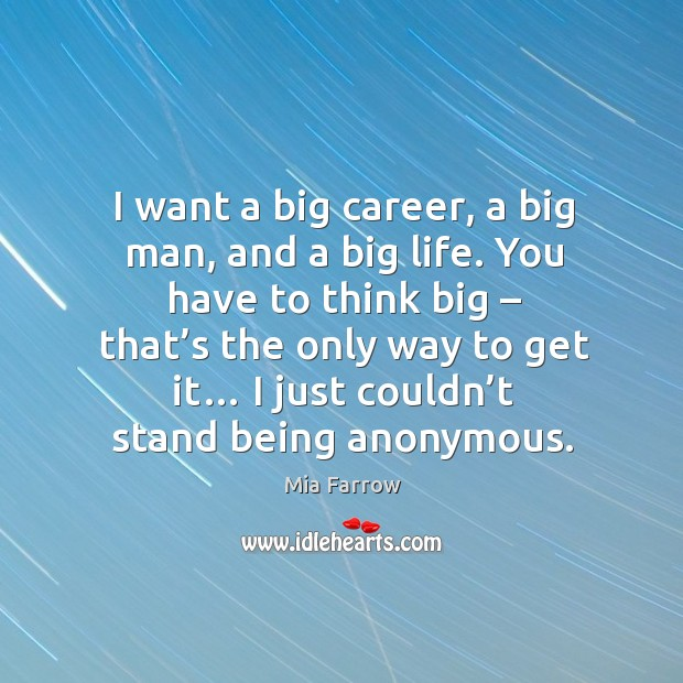 I want a big career, a big man, and a big life. You have to think big – that's the only way to get it… Image