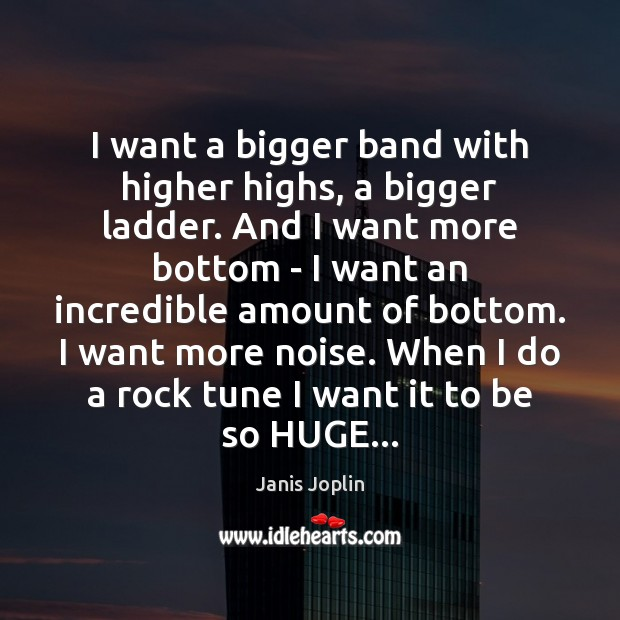 Image, I want a bigger band with higher highs, a bigger ladder. And