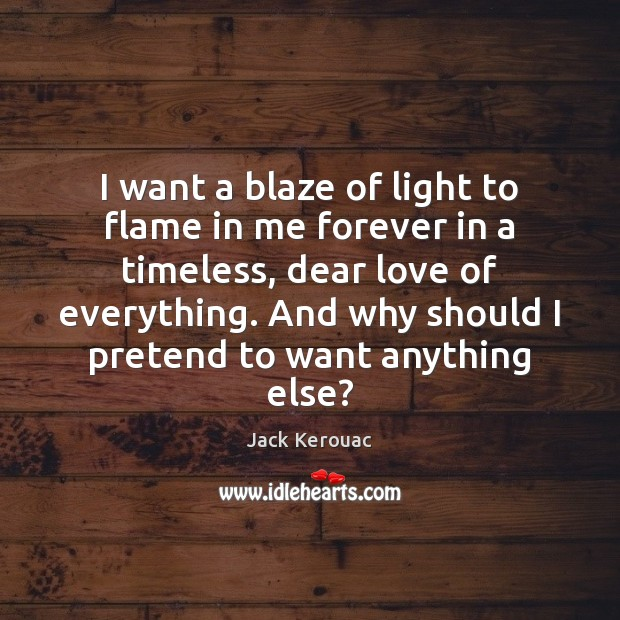 I want a blaze of light to flame in me forever in Jack Kerouac Picture Quote