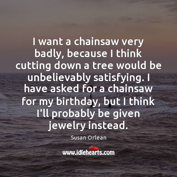 I want a chainsaw very badly, because I think cutting down a Susan Orlean Picture Quote