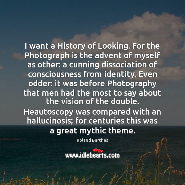 I want a History of Looking. For the Photograph is the advent Roland Barthes Picture Quote