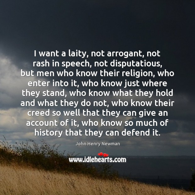 I want a laity, not arrogant, not rash in speech, not disputatious, John Henry Newman Picture Quote