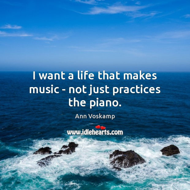 Image, I want a life that makes music – not just practices the piano.