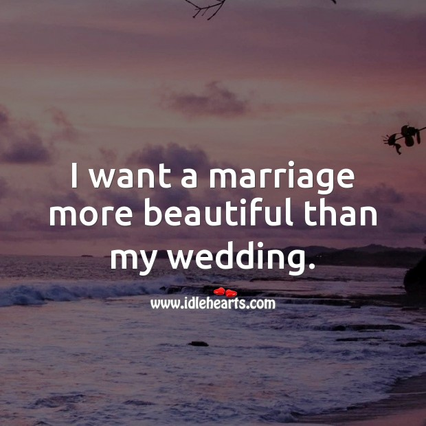 I want a marriage more beautiful than my wedding. Wedding Quotes Image
